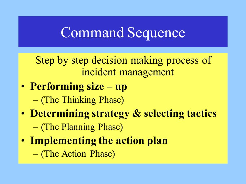 Command Sequence Step by step decision making process of incident management Performing size – up –(The Thinking Phase) Determining strategy & selecting tactics –(The Planning Phase) Implementing the action plan –(The Action Phase)