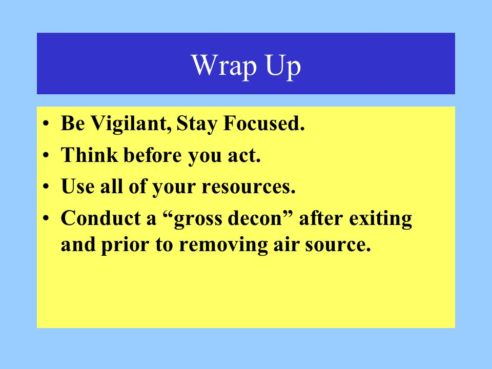 Wrap Up Be Vigilant, Stay Focused. Think before you act.
