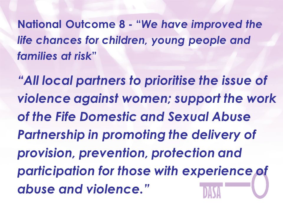 National Outcome 8 - We have improved the life chances for children, young people and families at risk All local partners to prioritise the issue of violence against women; support the work of the Fife Domestic and Sexual Abuse Partnership in promoting the delivery of provision, prevention, protection and participation for those with experience of abuse and violence.