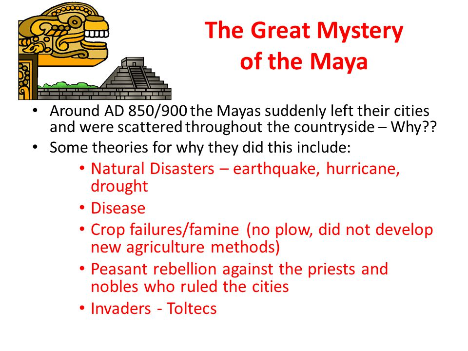 The Great Mystery of the Maya Around AD 850/900 the Mayas suddenly left their cities and were scattered throughout the countryside – Why .