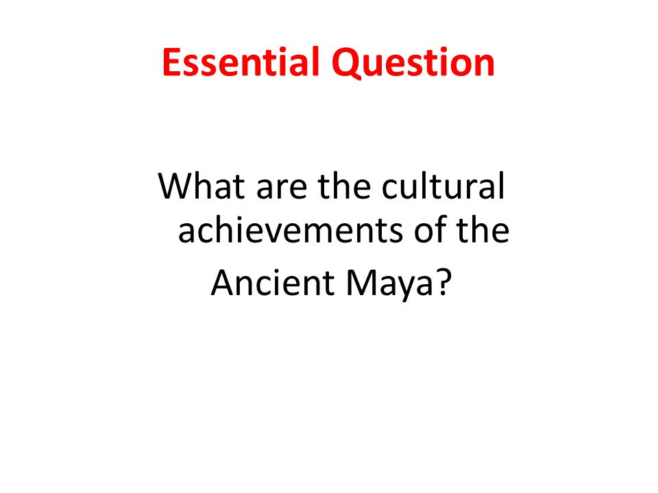 Essential Question What are the cultural achievements of the Ancient Maya