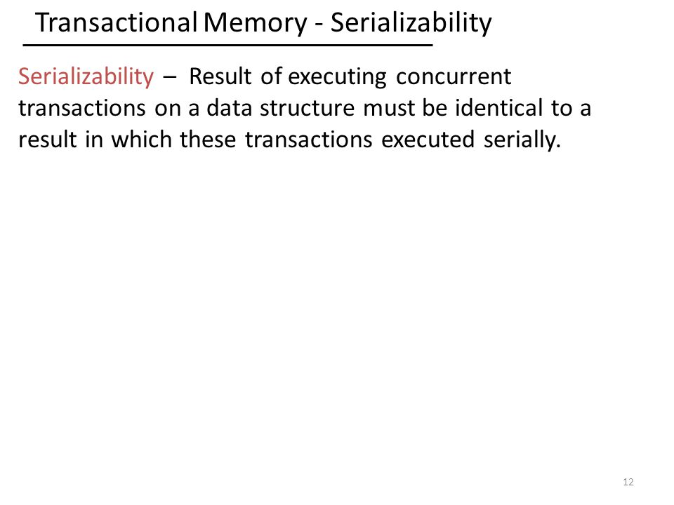Transactional Memory - Serializability 12 Serializability – Result of executing concurrent transactions on a data structure must be identical to a result in which these transactions executed serially.