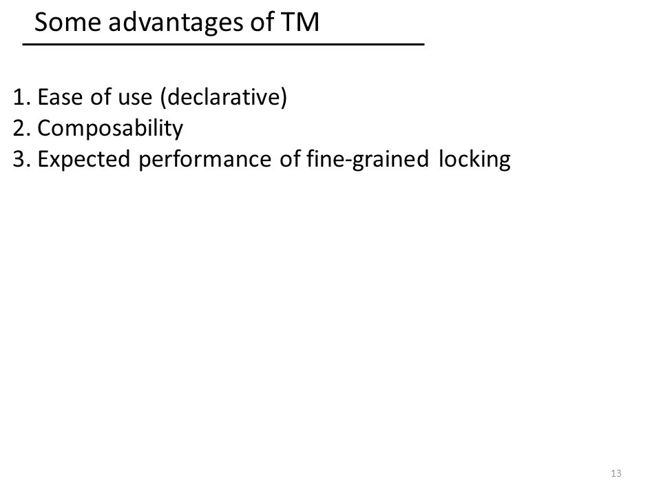 Some advantages of TM 1.Ease of use (declarative) 2.Composability 3.Expected performance of fine-grained locking 13