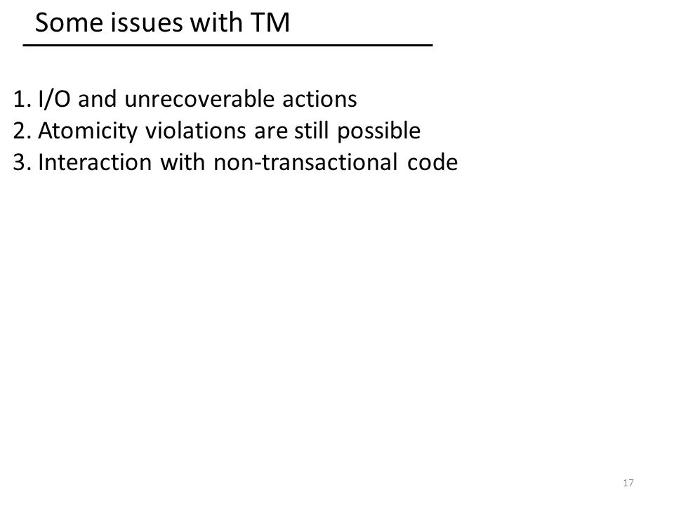 Some issues with TM 1.I/O and unrecoverable actions 2.Atomicity violations are still possible 3.Interaction with non-transactional code 17