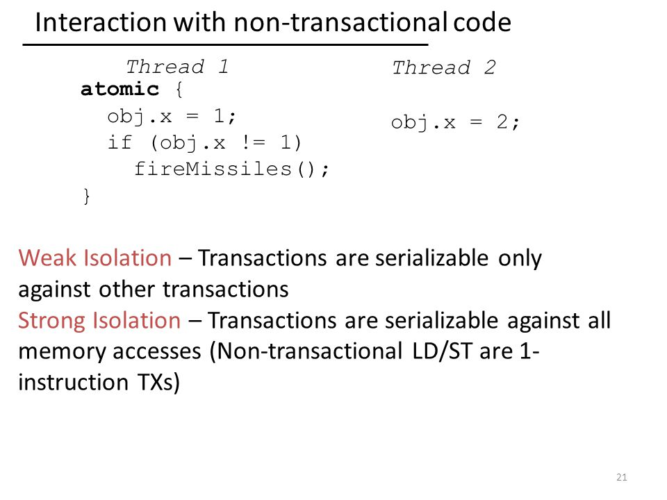 Interaction with non-transactional code 21 atomic { obj.x = 1; if (obj.x != 1) fireMissiles(); } obj.x = 2; Thread 2 Thread 1 Weak Isolation – Transactions are serializable only against other transactions Strong Isolation – Transactions are serializable against all memory accesses (Non-transactional LD/ST are 1- instruction TXs)