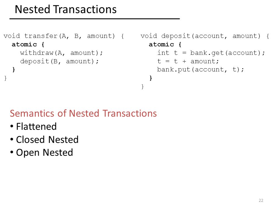 Nested Transactions 22 void transfer(A, B, amount) { atomic { withdraw(A, amount); deposit(B, amount); } void deposit(account, amount) { atomic { int t = bank.get(account); t = t + amount; bank.put(account, t); } Semantics of Nested Transactions Flattened Closed Nested Open Nested