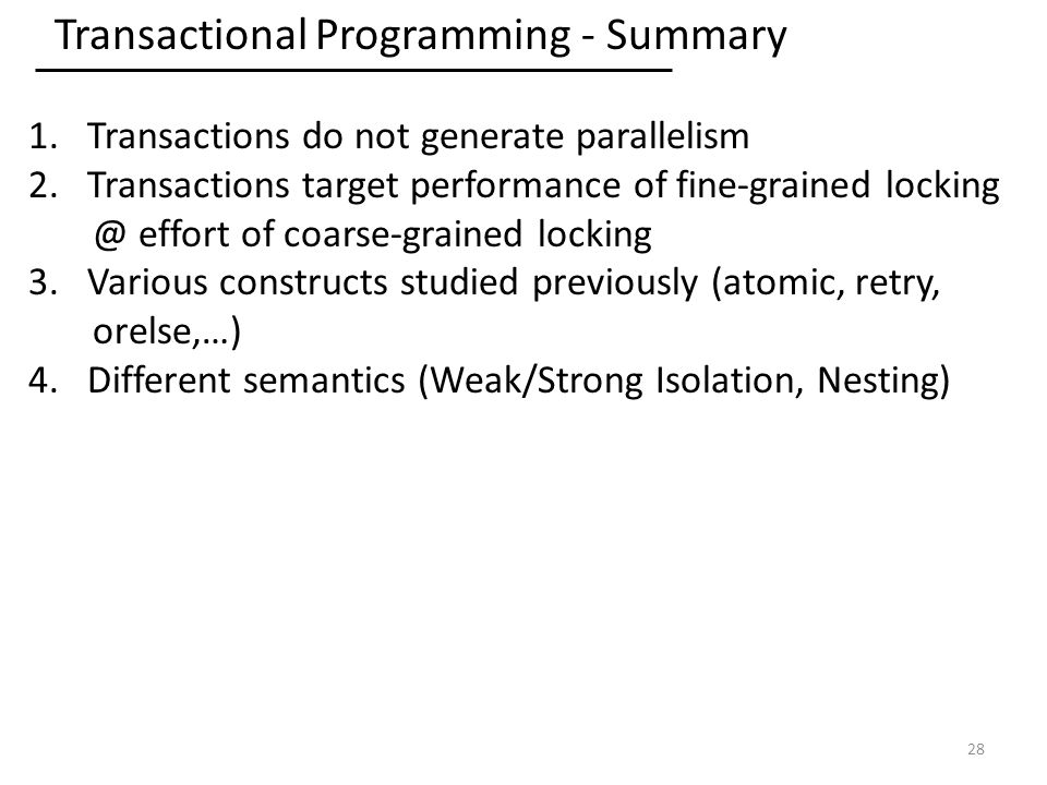 Transactional Programming - Summary 1.Transactions do not generate parallelism 2.Transactions target performance of fine-grained effort of coarse-grained locking 3.Various constructs studied previously (atomic, retry, orelse,…) 4.