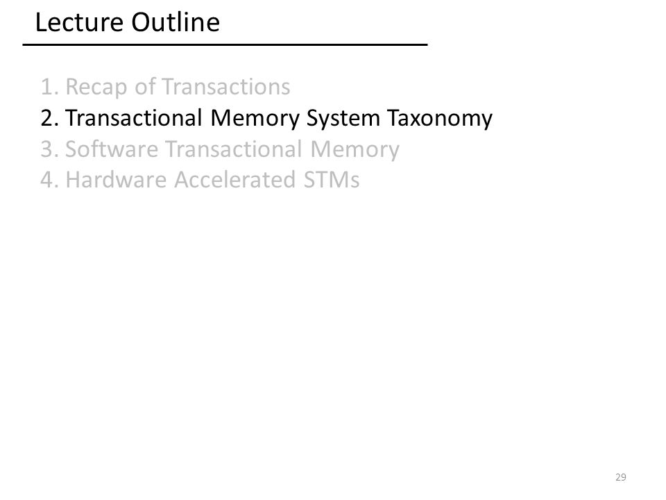 Lecture Outline 1.Recap of Transactions 2.Transactional Memory System Taxonomy 3.Software Transactional Memory 4.Hardware Accelerated STMs 29