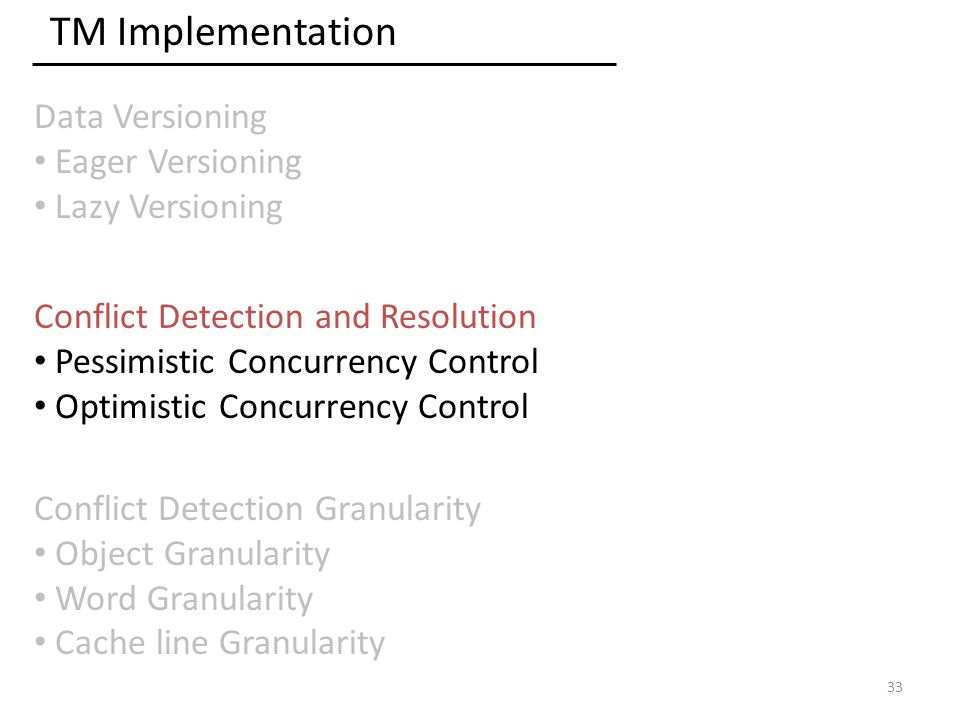 TM Implementation Data Versioning Eager Versioning Lazy Versioning Conflict Detection and Resolution Pessimistic Concurrency Control Optimistic Concurrency Control 33 Conflict Detection Granularity Object Granularity Word Granularity Cache line Granularity