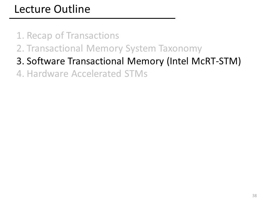 Lecture Outline 1.Recap of Transactions 2.Transactional Memory System Taxonomy 3.Software Transactional Memory (Intel McRT-STM) 4.Hardware Accelerated STMs 38
