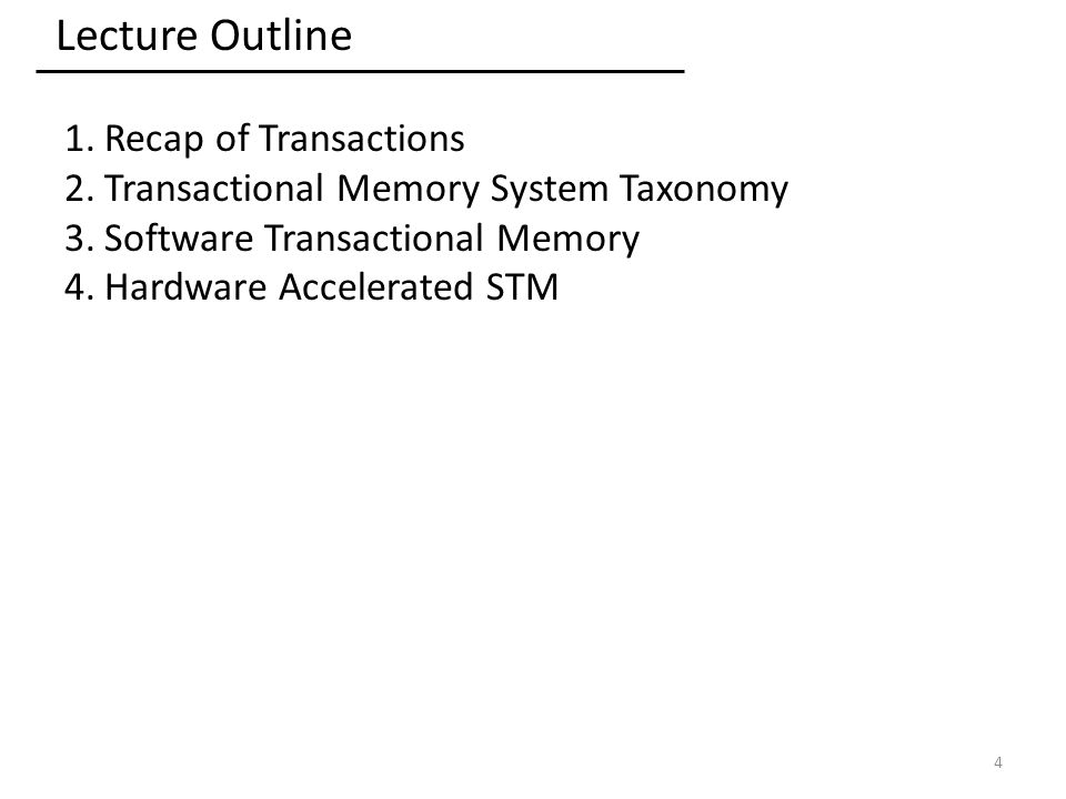 Lecture Outline 1.Recap of Transactions 2.Transactional Memory System Taxonomy 3.Software Transactional Memory 4.Hardware Accelerated STM 4