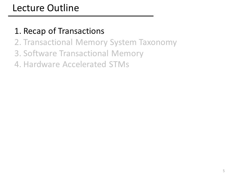 Lecture Outline 1.Recap of Transactions 2.Transactional Memory System Taxonomy 3.Software Transactional Memory 4.Hardware Accelerated STMs 5