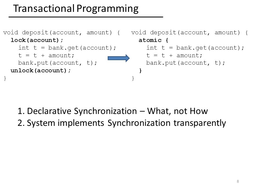 Transactional Programming 8 void deposit(account, amount) { lock(account); int t = bank.get(account); t = t + amount; bank.put(account, t); unlock(account); } void deposit(account, amount) { atomic { int t = bank.get(account); t = t + amount; bank.put(account, t); } 1.Declarative Synchronization – What, not How 2.System implements Synchronization transparently