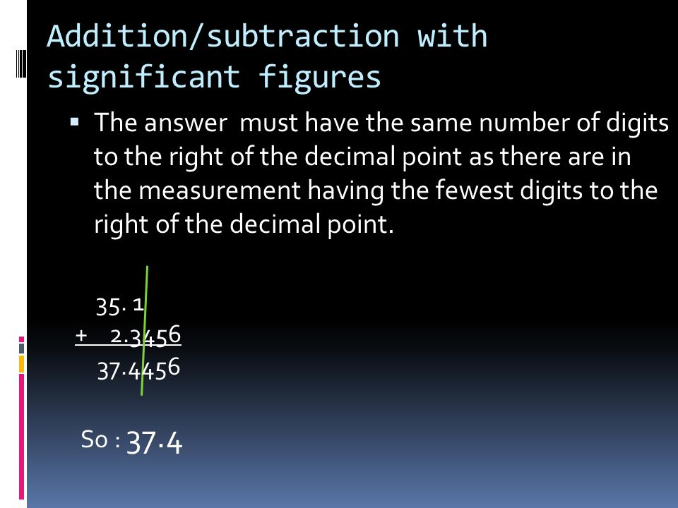 Addition/subtraction with significant figures  The answer must have the same number of digits to the right of the decimal point as there are in the measurement having the fewest digits to the right of the decimal point.