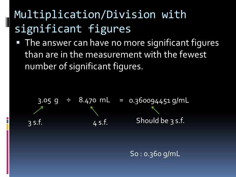 Multiplication/Division with significant figures  The answer can have no more significant figures than are in the measurement with the fewest number of significant figures.