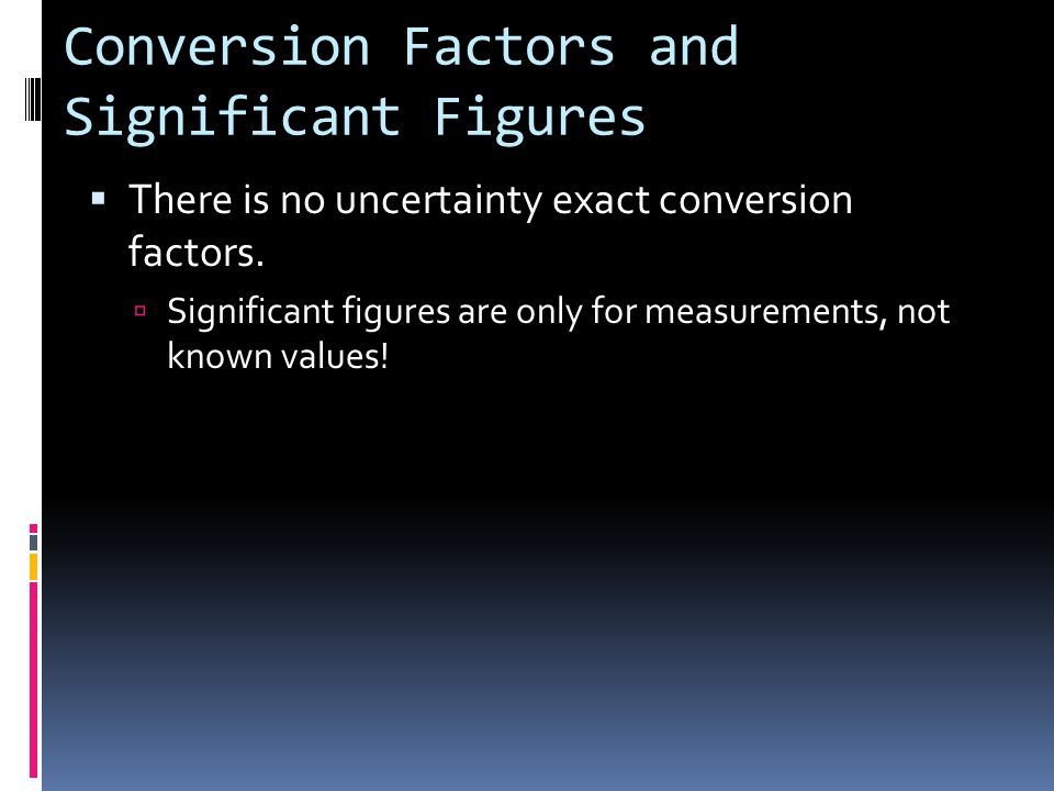 Conversion Factors and Significant Figures  There is no uncertainty exact conversion factors.