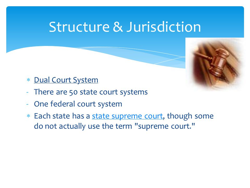  Dual Court System -There are 50 state court systems -One federal court system  Each state has a state supreme court, though some do not actually use the term supreme court. state supreme court Structure & Jurisdiction