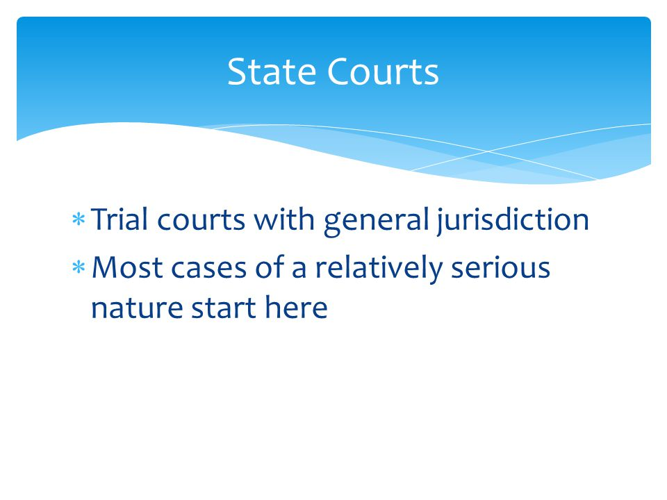  Trial courts with general jurisdiction  Most cases of a relatively serious nature start here State Courts