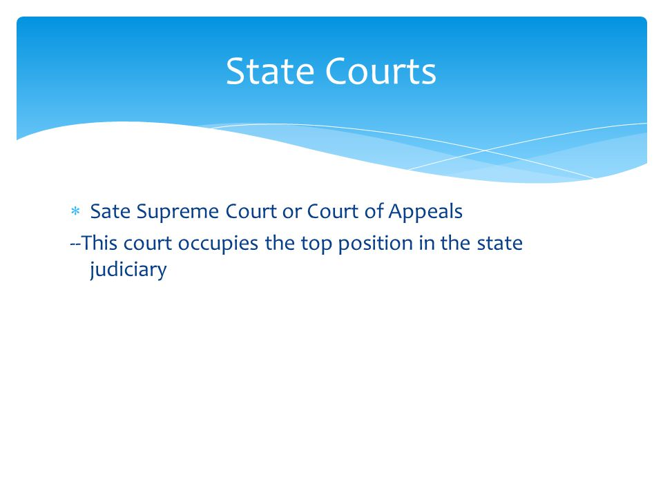  Sate Supreme Court or Court of Appeals --This court occupies the top position in the state judiciary State Courts