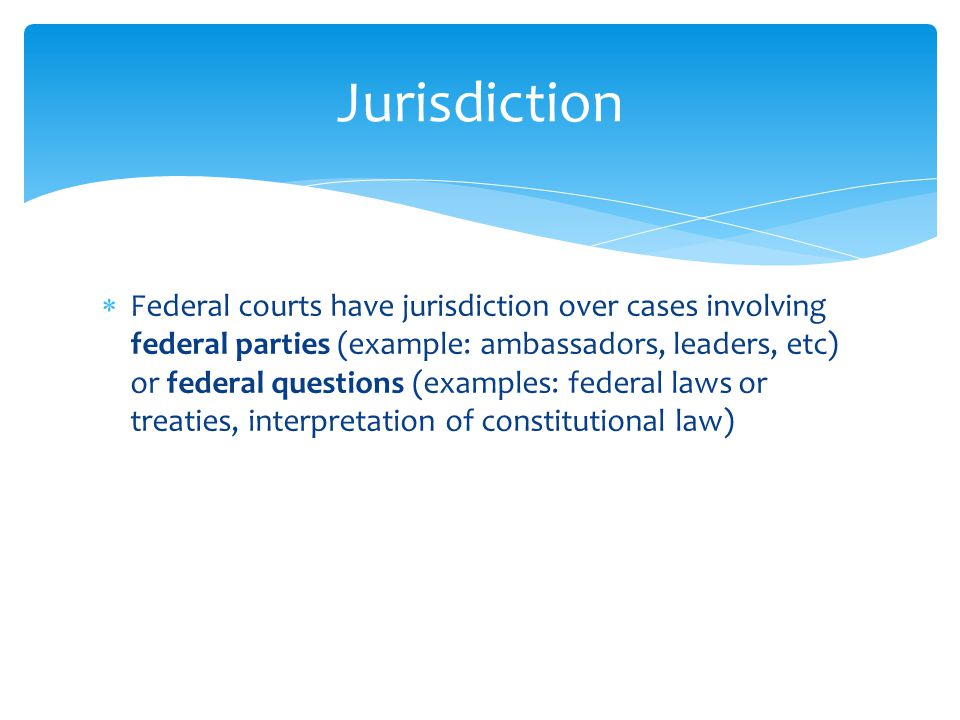  Federal courts have jurisdiction over cases involving federal parties (example: ambassadors, leaders, etc) or federal questions (examples: federal laws or treaties, interpretation of constitutional law) Jurisdiction