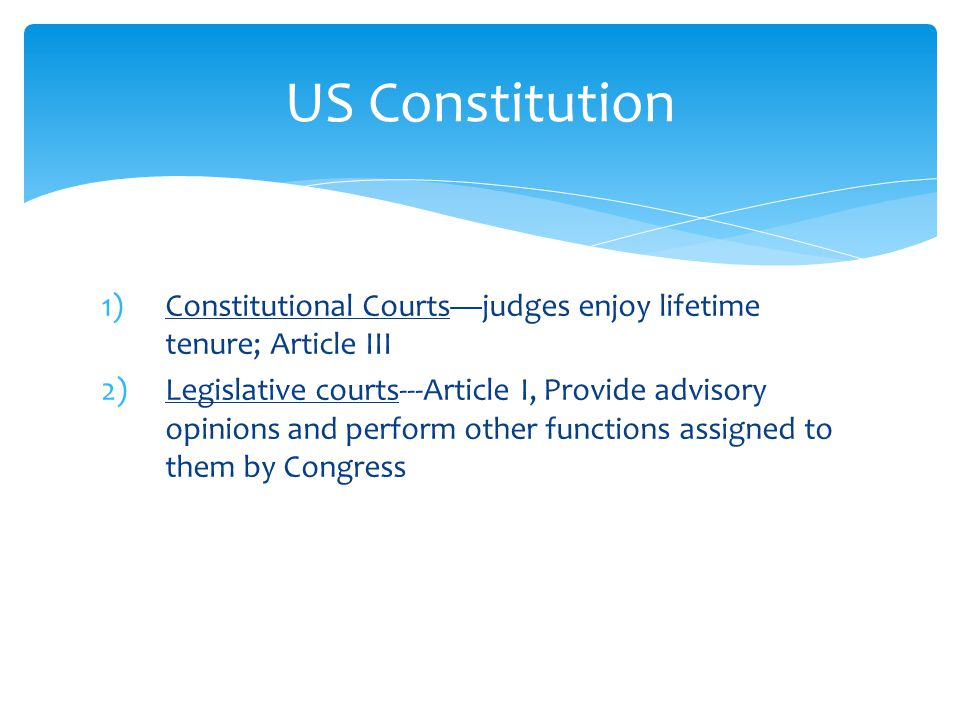 1)Constitutional Courts—judges enjoy lifetime tenure; Article III 2)Legislative courts---Article I, Provide advisory opinions and perform other functions assigned to them by Congress US Constitution