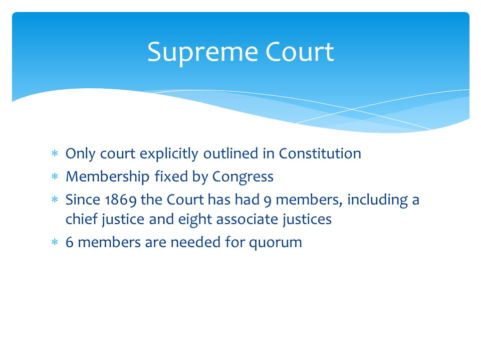  Only court explicitly outlined in Constitution  Membership fixed by Congress  Since 1869 the Court has had 9 members, including a chief justice and eight associate justices  6 members are needed for quorum Supreme Court