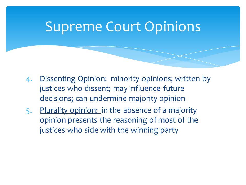 4.Dissenting Opinion: minority opinions; written by justices who dissent; may influence future decisions; can undermine majority opinion 5.Plurality opinion: in the absence of a majority opinion presents the reasoning of most of the justices who side with the winning party Supreme Court Opinions