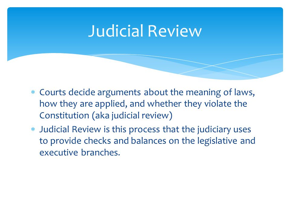  Courts decide arguments about the meaning of laws, how they are applied, and whether they violate the Constitution (aka judicial review)  Judicial Review is this process that the judiciary uses to provide checks and balances on the legislative and executive branches.