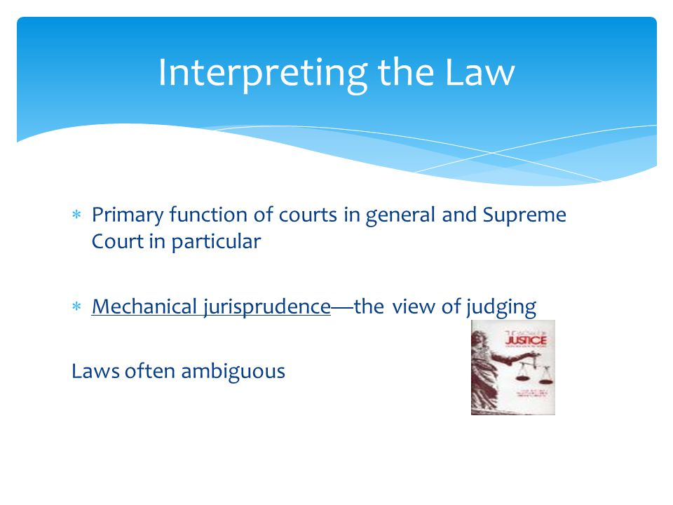  Primary function of courts in general and Supreme Court in particular  Mechanical jurisprudence—the view of judging Laws often ambiguous Interpreting the Law