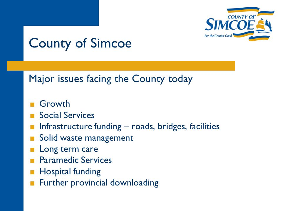 Major issues facing the County today  Growth  Social Services  Infrastructure funding – roads, bridges, facilities  Solid waste management  Long term care  Paramedic Services  Hospital funding  Further provincial downloading County of Simcoe