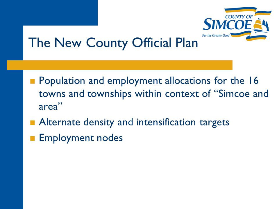 The New County Official Plan  Population and employment allocations for the 16 towns and townships within context of Simcoe and area  Alternate density and intensification targets  Employment nodes