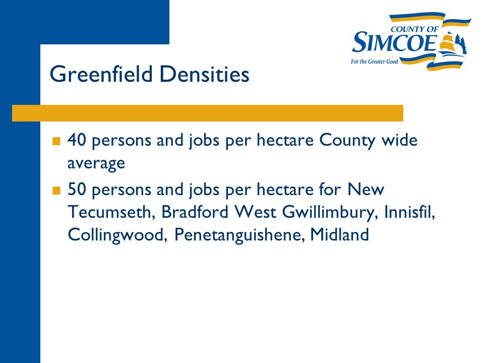 Greenfield Densities  40 persons and jobs per hectare County wide average  50 persons and jobs per hectare for New Tecumseth, Bradford West Gwillimbury, Innisfil, Collingwood, Penetanguishene, Midland