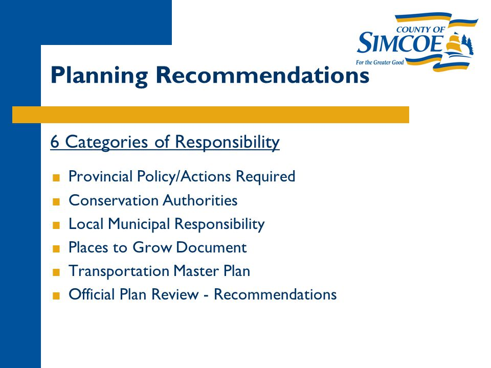 Planning Recommendations 6 Categories of Responsibility  Provincial Policy/Actions Required  Conservation Authorities  Local Municipal Responsibility  Places to Grow Document  Transportation Master Plan  Official Plan Review - Recommendations