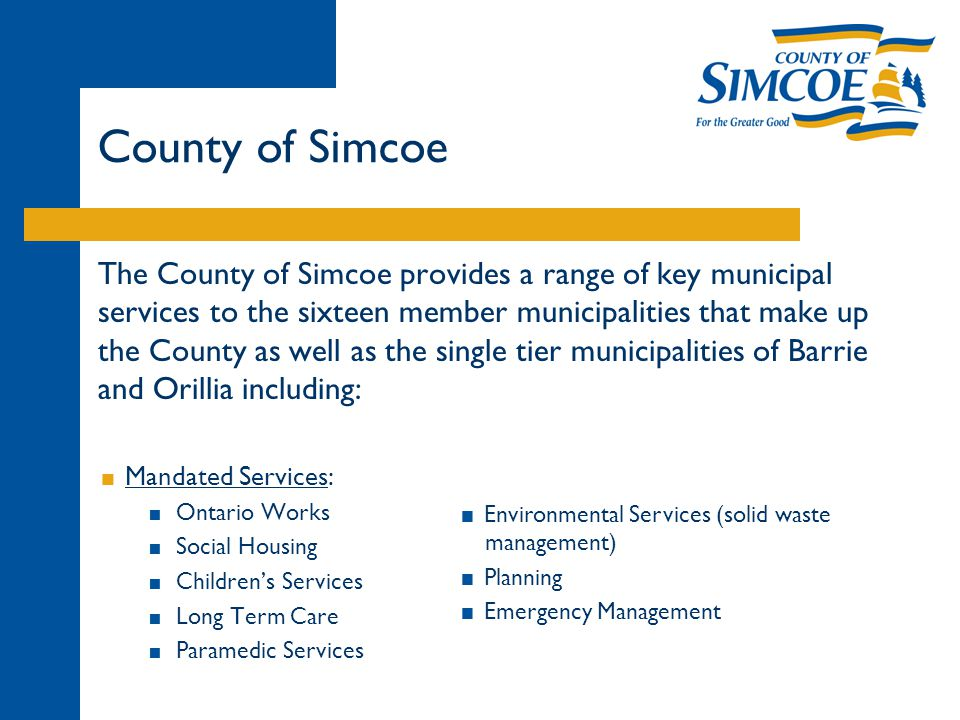 The County of Simcoe provides a range of key municipal services to the sixteen member municipalities that make up the County as well as the single tier municipalities of Barrie and Orillia including:  Mandated Services:  Ontario Works  Social Housing  Children's Services  Long Term Care  Paramedic Services  Environmental Services (solid waste management)  Planning  Emergency Management County of Simcoe