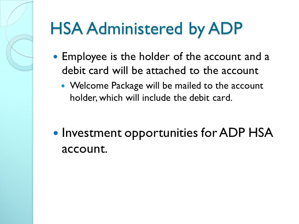 HSA Administered by ADP Employee is the holder of the account and a debit card will be attached to the account Welcome Package will be mailed to the account holder, which will include the debit card.