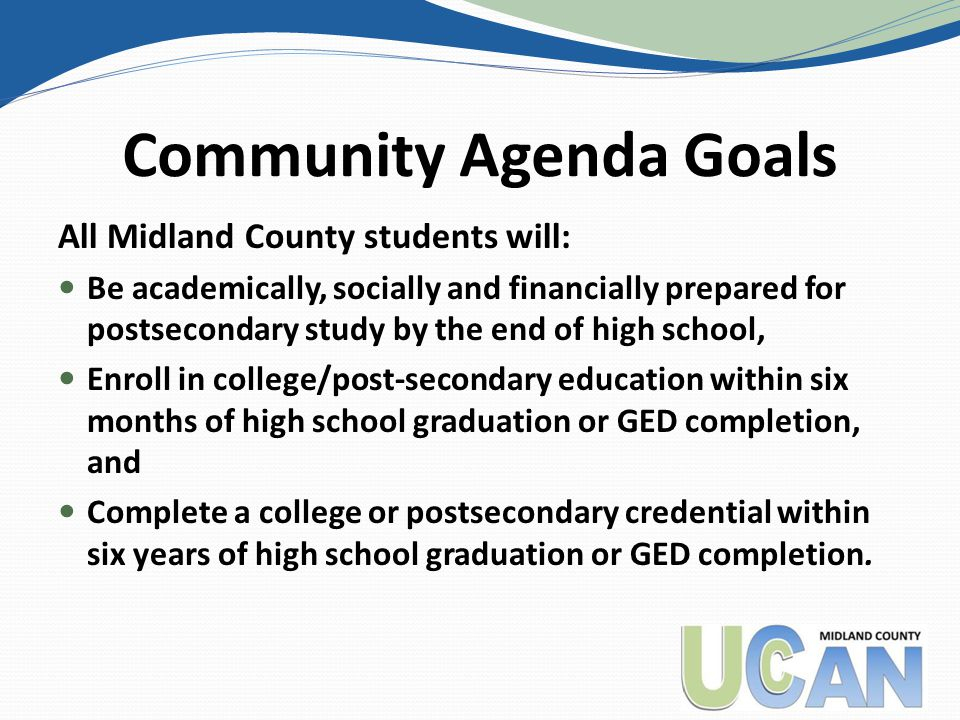 Community Agenda Goals All Midland County students will: Be academically, socially and financially prepared for postsecondary study by the end of high school, Enroll in college/post-secondary education within six months of high school graduation or GED completion, and Complete a college or postsecondary credential within six years of high school graduation or GED completion.