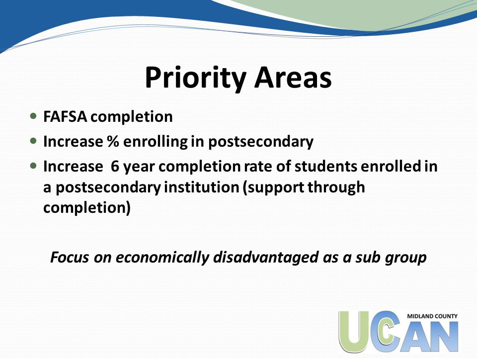 Priority Areas FAFSA completion Increase % enrolling in postsecondary Increase 6 year completion rate of students enrolled in a postsecondary institution (support through completion) Focus on economically disadvantaged as a sub group