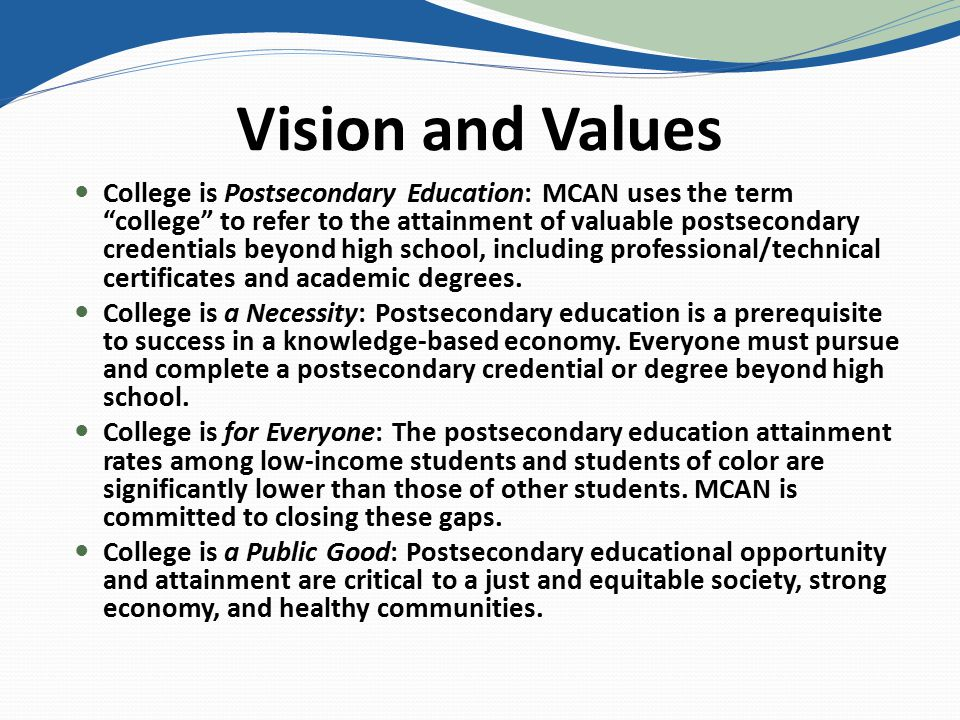 Vision and Values College is Postsecondary Education: MCAN uses the term college to refer to the attainment of valuable postsecondary credentials beyond high school, including professional/technical certificates and academic degrees.