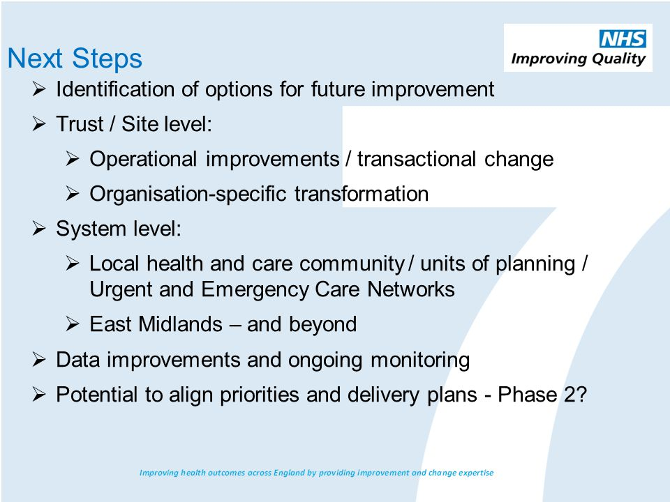  Identification of options for future improvement  Trust / Site level:  Operational improvements / transactional change  Organisation-specific transformation  System level:  Local health and care community / units of planning / Urgent and Emergency Care Networks  East Midlands – and beyond  Data improvements and ongoing monitoring  Potential to align priorities and delivery plans - Phase 2.
