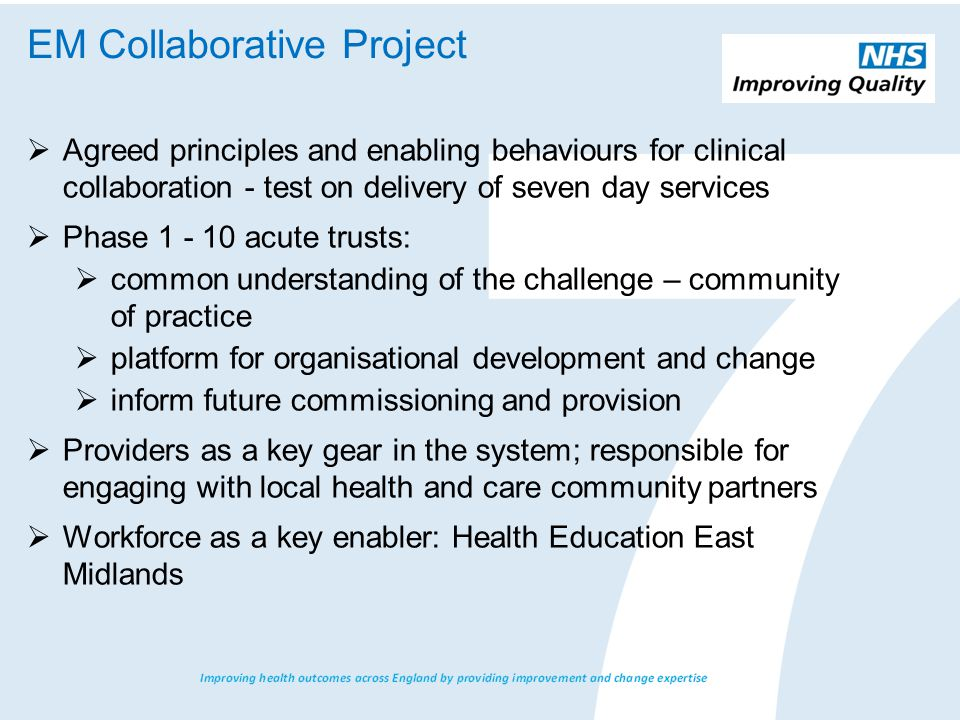  Agreed principles and enabling behaviours for clinical collaboration - test on delivery of seven day services  Phase acute trusts:  common understanding of the challenge – community of practice  platform for organisational development and change  inform future commissioning and provision  Providers as a key gear in the system; responsible for engaging with local health and care community partners  Workforce as a key enabler: Health Education East Midlands EM Collaborative Project