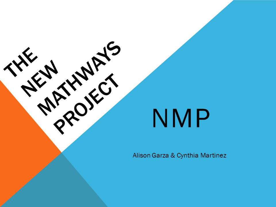 THE NEW MATHWAYS PROJECT NMP Alison Garza & Cynthia Martinez. - ppt ...