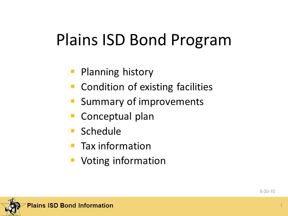 1 Plains ISD Bond Information Plains ISD Bond Program  Planning history  Condition of existing facilities  Summary of improvements  Conceptual plan  Schedule  Tax information  Voting information