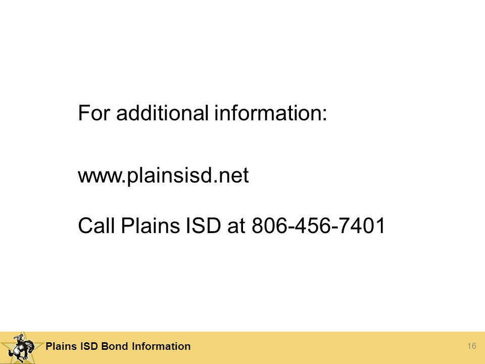 16 Plains ISD Bond Information For additional information:   Call Plains ISD at