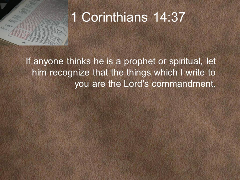 1 Corinthians 14:37 If anyone thinks he is a prophet or spiritual, let him recognize that the things which I write to you are the Lord s commandment.