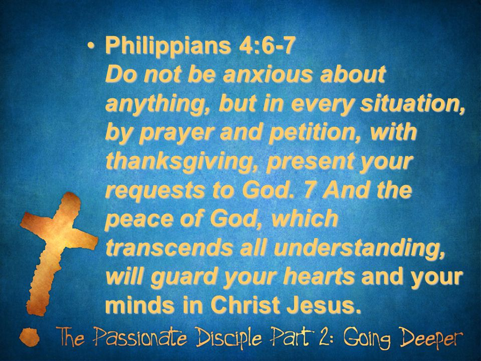Philippians 4:6-7 Do not be anxious about anything, but in every situation, by prayer and petition, with thanksgiving, present your requests to God.