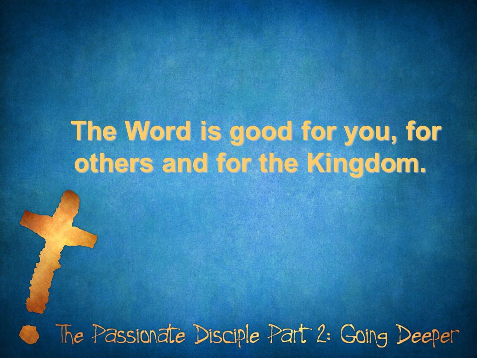 The Word is good for you, for others and for the Kingdom.