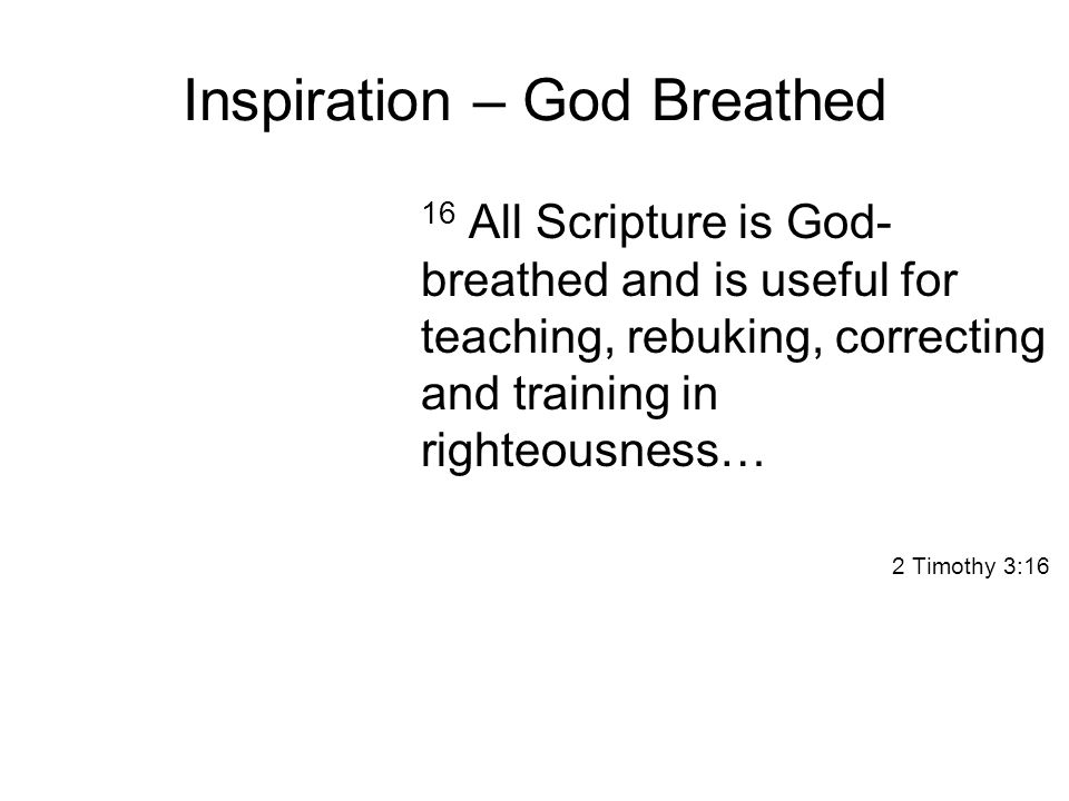 Inspiration – God Breathed 16 All Scripture is God- breathed and is useful for teaching, rebuking, correcting and training in righteousness… 2 Timothy 3:16