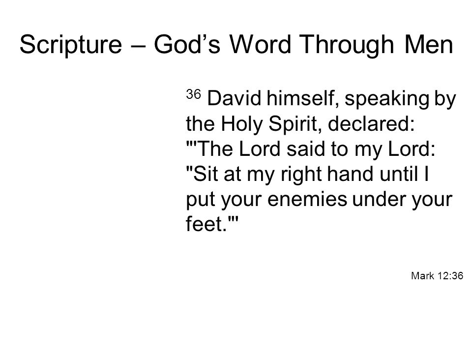 Scripture – God's Word Through Men 36 David himself, speaking by the Holy Spirit, declared: The Lord said to my Lord: Sit at my right hand until I put your enemies under your feet. Mark 12:36