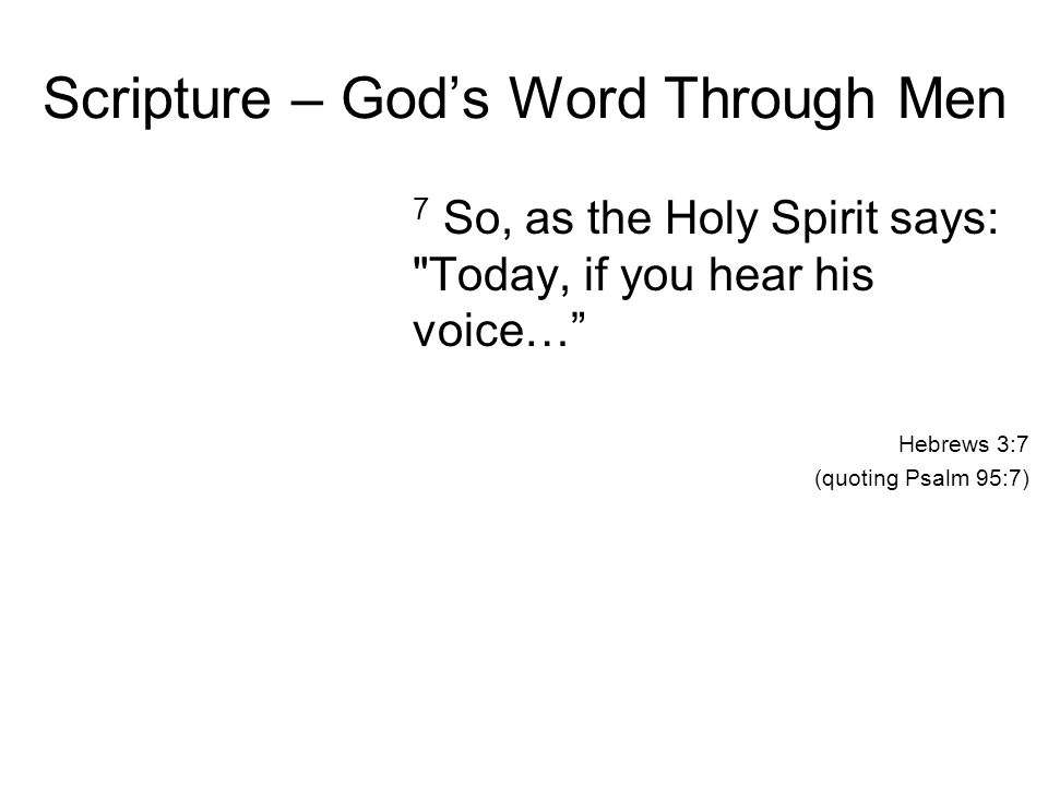 Scripture – God's Word Through Men 7 So, as the Holy Spirit says: Today, if you hear his voice… Hebrews 3:7 (quoting Psalm 95:7)