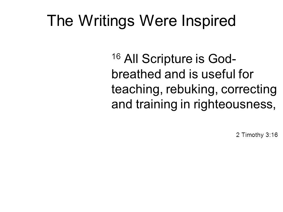 The Writings Were Inspired 16 All Scripture is God- breathed and is useful for teaching, rebuking, correcting and training in righteousness, 2 Timothy 3:16
